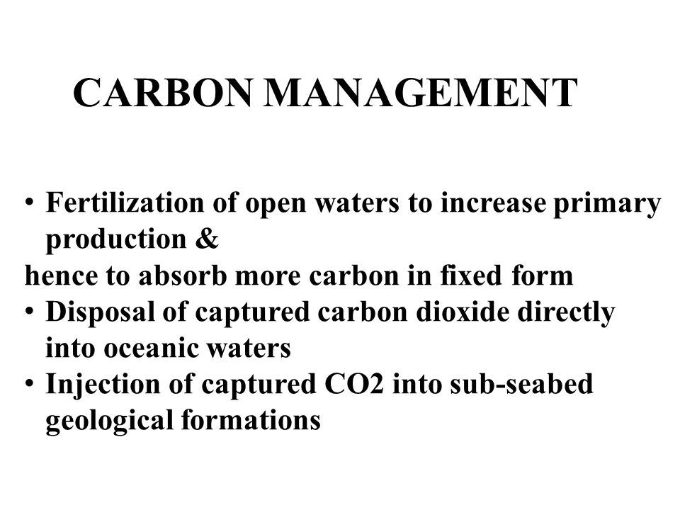 CARBON MANAGEMENT Fertilization of open waters to increase primary production & hence to absorb more carbon in fixed form.