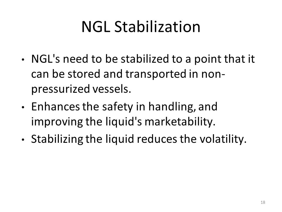 NGL Stabilization NGL s need to be stabilized to a point that it can be stored and transported in non- pressurized vessels.