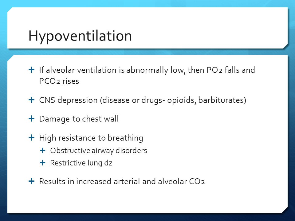 Hypoventilation If alveolar ventilation is abnormally low, then PO2 falls and PCO2 rises. CNS depression (disease or drugs- opioids, barbiturates)
