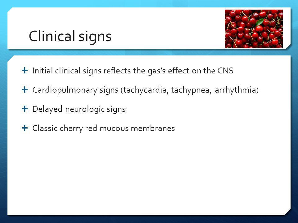 Clinical signs Initial clinical signs reflects the gas's effect on the CNS. Cardiopulmonary signs (tachycardia, tachypnea, arrhythmia)