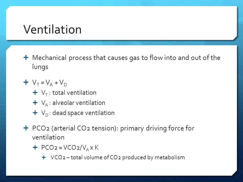 Ventilation Mechanical process that causes gas to flow into and out of the lungs. VT = VA + VD. VT : total ventilation.
