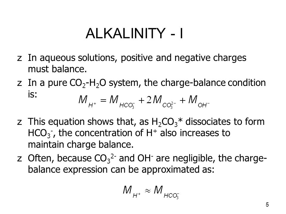 ALKALINITY - I In aqueous solutions, positive and negative charges must balance. In a pure CO2-H2O system, the charge-balance condition is: