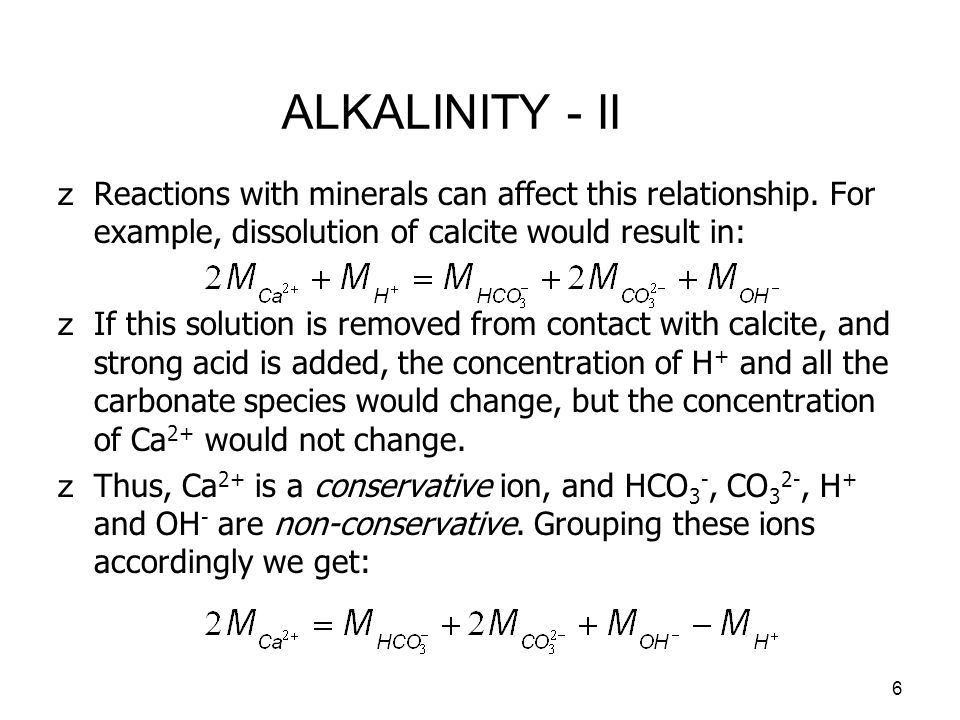 ALKALINITY - II Reactions with minerals can affect this relationship. For example, dissolution of calcite would result in: