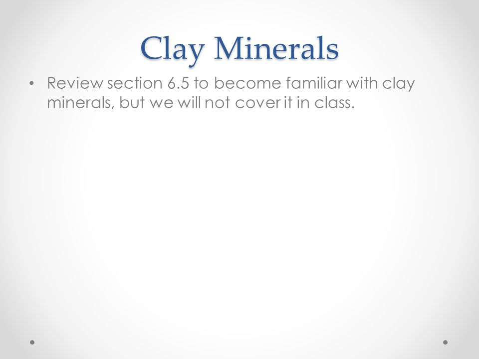 Clay Minerals Review section 6.5 to become familiar with clay minerals, but we will not cover it in class.