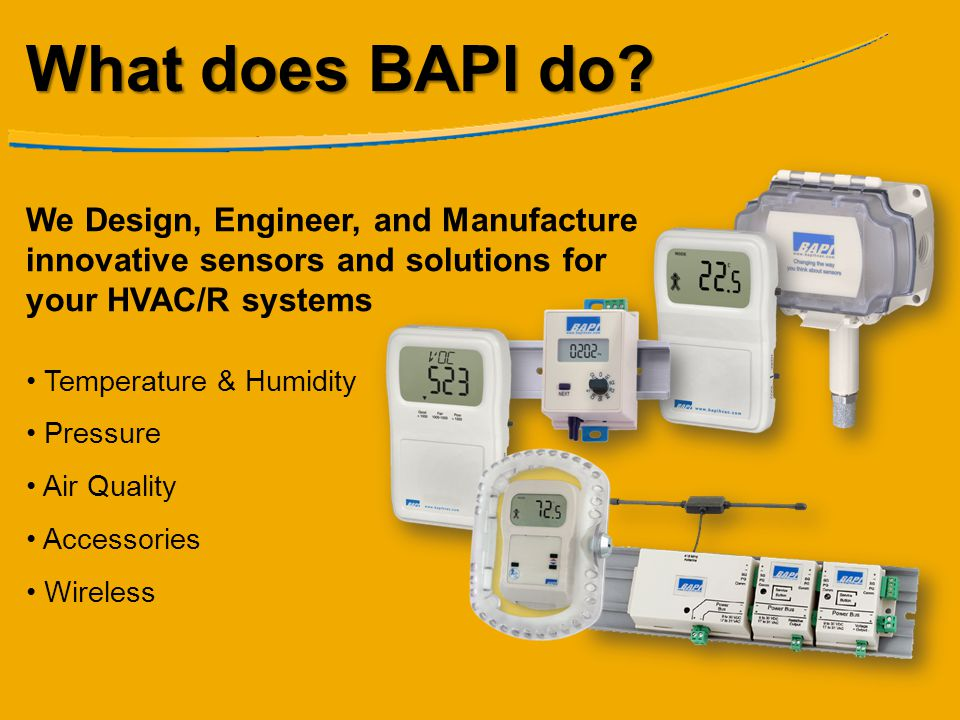 What does BAPI do We Design, Engineer, and Manufacture innovative sensors and solutions for your HVAC/R systems.