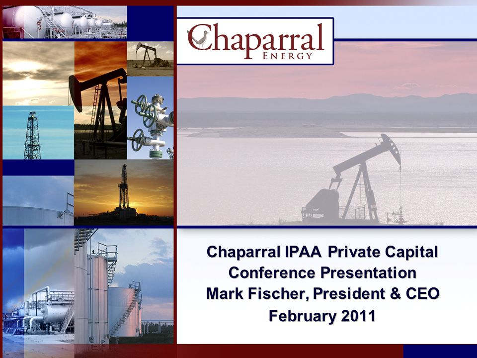 Chaparral IPAA Private Capital Conference Presentation Mark Fischer, President & CEO February 2011