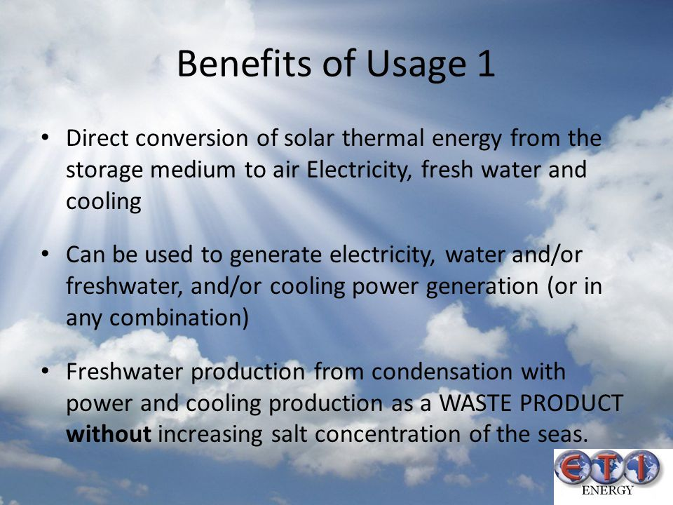Benefits of Usage 1 Direct conversion of solar thermal energy from the storage medium to air Electricity, fresh water and cooling.