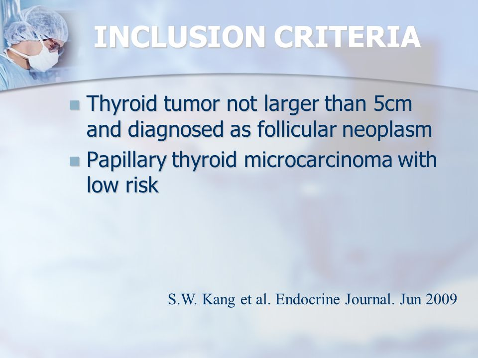 INCLUSION CRITERIA Thyroid tumor not larger than 5cm and diagnosed as follicular neoplasm. Papillary thyroid microcarcinoma with low risk.