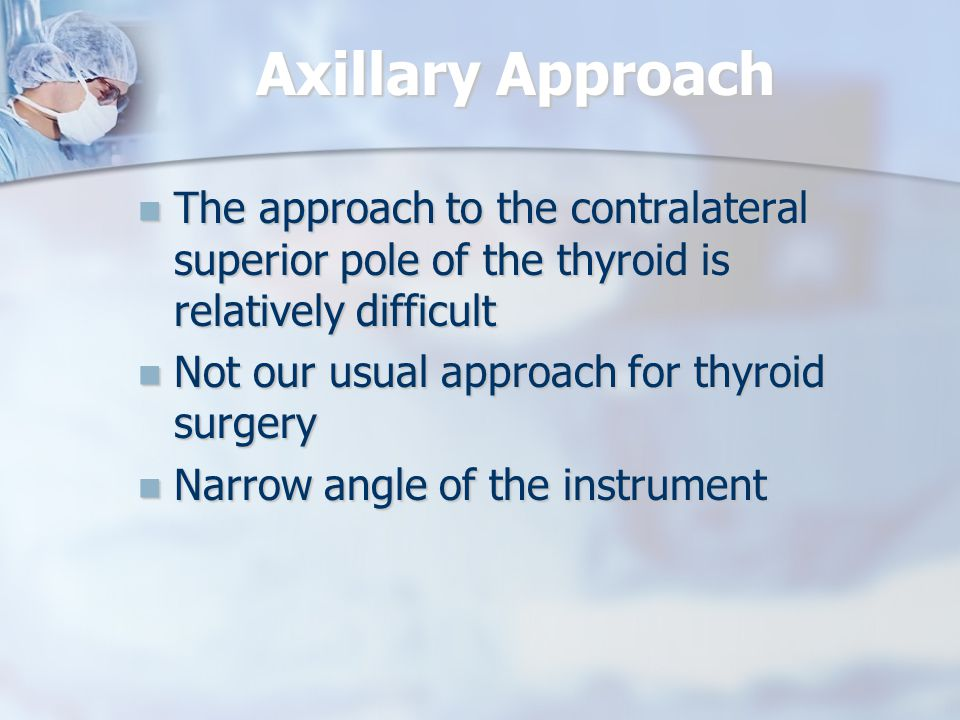 Axillary Approach The approach to the contralateral superior pole of the thyroid is relatively difficult.