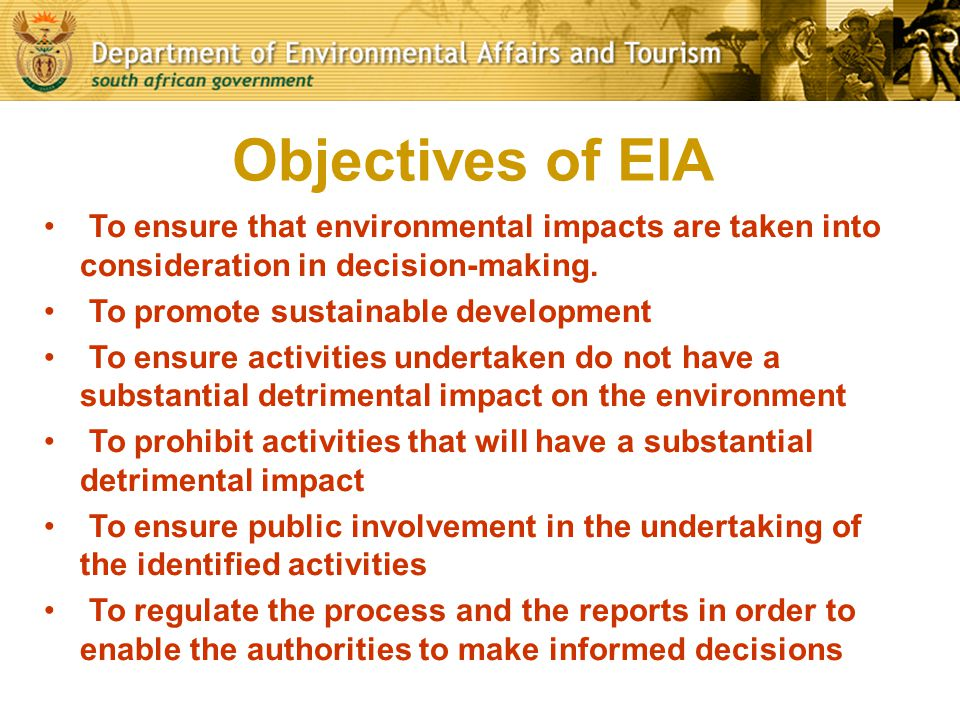 Objectives of EIA To ensure that environmental impacts are taken into consideration in decision-making.