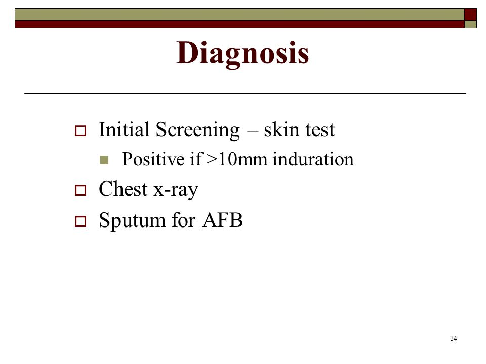 Diagnosis Initial Screening – skin test Chest x-ray Sputum for AFB