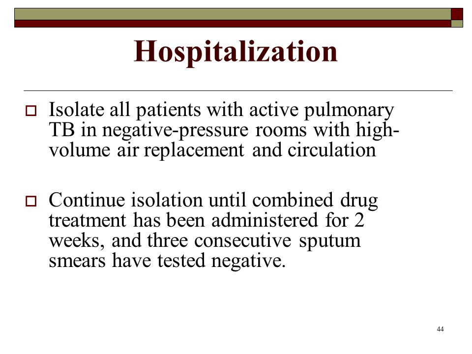 Hospitalization Isolate all patients with active pulmonary TB in negative-pressure rooms with high-volume air replacement and circulation.
