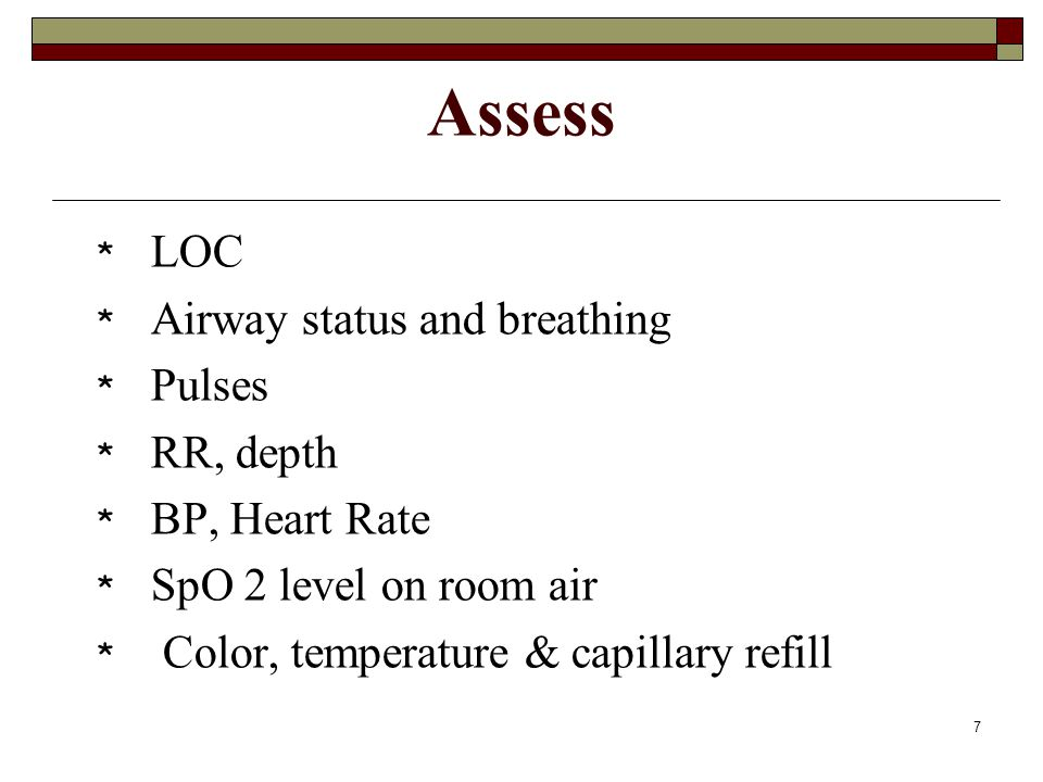 Assess LOC Airway status and breathing Pulses RR, depth BP, Heart Rate