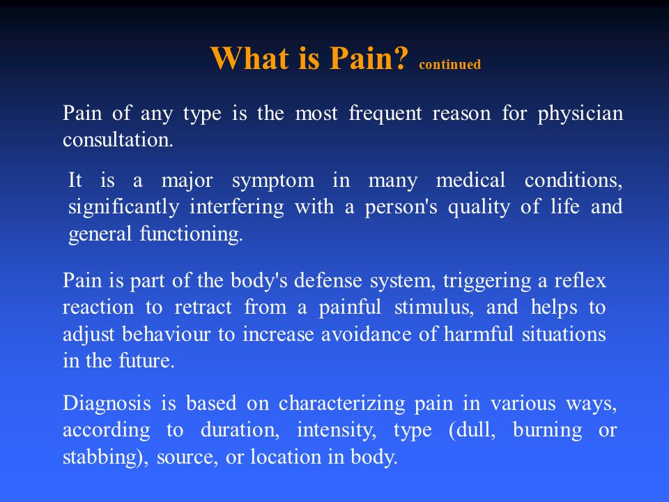 What is Pain continued Pain of any type is the most frequent reason for physician consultation.