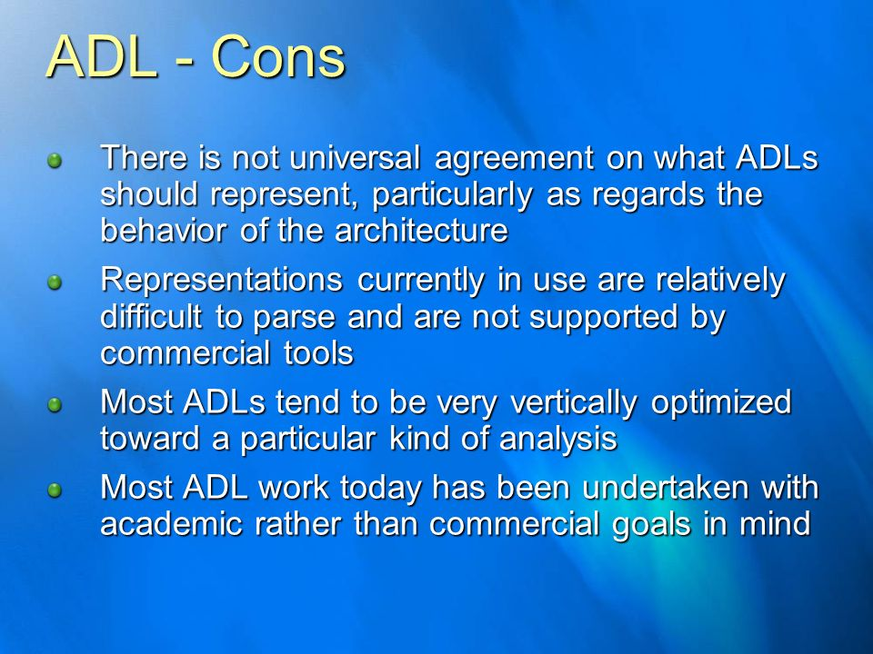 ADL - Cons There is not universal agreement on what ADLs should represent, particularly as regards the behavior of the architecture.