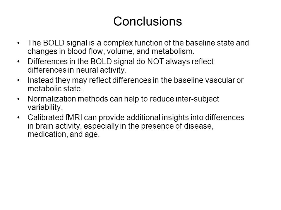 Conclusions The BOLD signal is a complex function of the baseline state and changes in blood flow, volume, and metabolism.