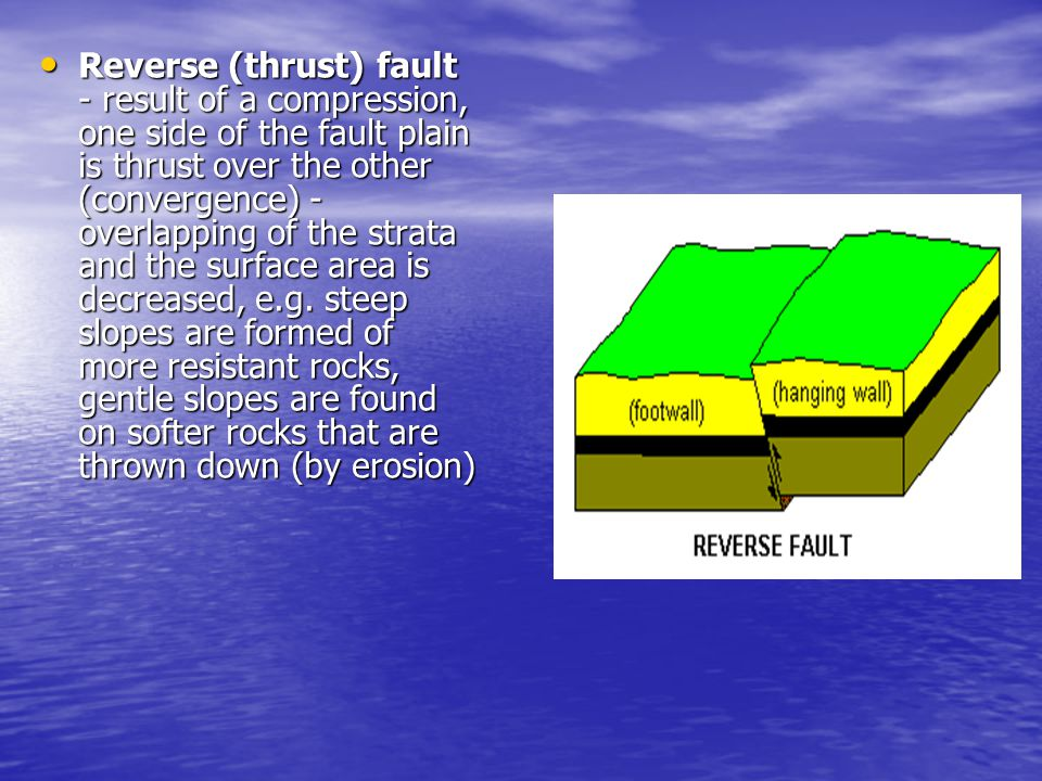 Reverse (thrust) fault - result of a compression, one side of the fault plain is thrust over the other (convergence) - overlapping of the strata and the surface area is decreased, e.g.