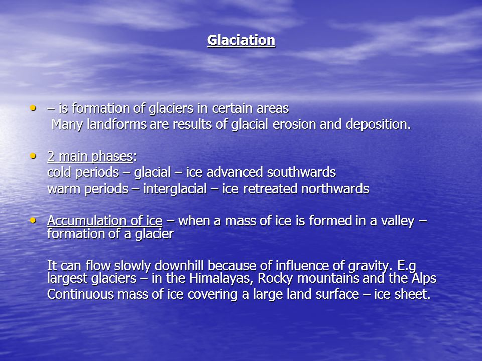 Glaciation – is formation of glaciers in certain areas. Many landforms are results of glacial erosion and deposition.
