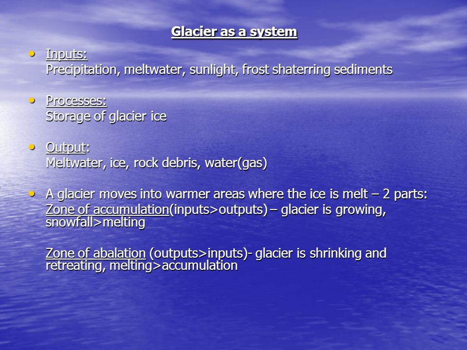 Glacier as a system Inputs: Precipitation, meltwater, sunlight, frost shaterring sediments. Processes:
