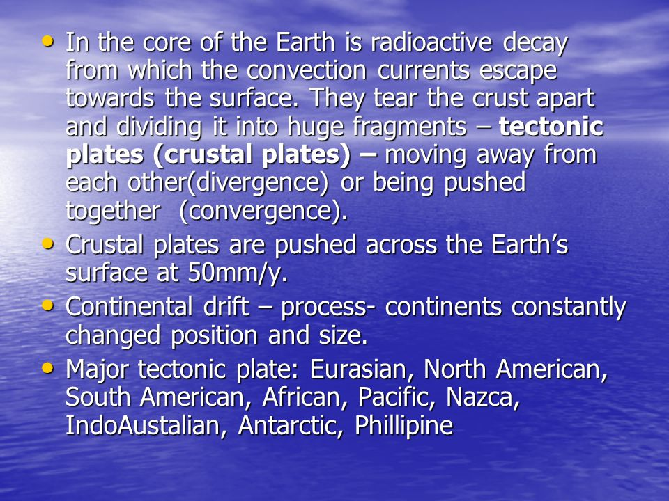 In the core of the Earth is radioactive decay from which the convection currents escape towards the surface. They tear the crust apart and dividing it into huge fragments – tectonic plates (crustal plates) – moving away from each other(divergence) or being pushed together (convergence).