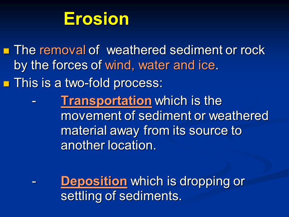 Erosion The removal of weathered sediment or rock by the forces of wind, water and ice. This is a two-fold process: