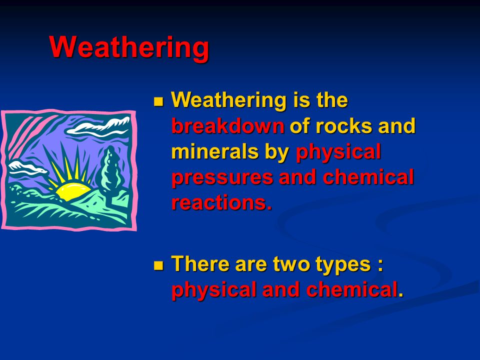 Weathering Weathering is the breakdown of rocks and minerals by physical pressures and chemical reactions.