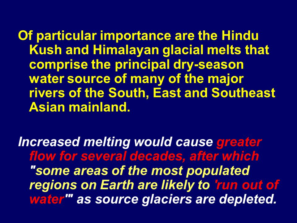 Of particular importance are the Hindu Kush and Himalayan glacial melts that comprise the principal dry-season water source of many of the major rivers of the South, East and Southeast Asian mainland.