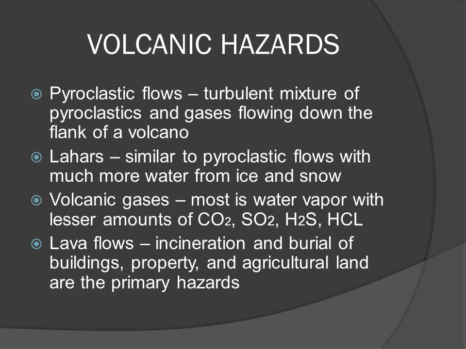 VOLCANIC HAZARDS Pyroclastic flows – turbulent mixture of pyroclastics and gases flowing down the flank of a volcano.