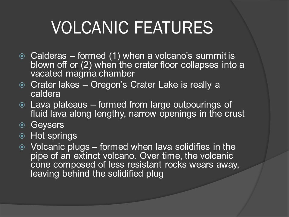 VOLCANIC FEATURES Calderas – formed (1) when a volcano's summit is blown off or (2) when the crater floor collapses into a vacated magma chamber.