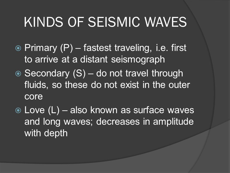 KINDS OF SEISMIC WAVES Primary (P) – fastest traveling, i.e. first to arrive at a distant seismograph.
