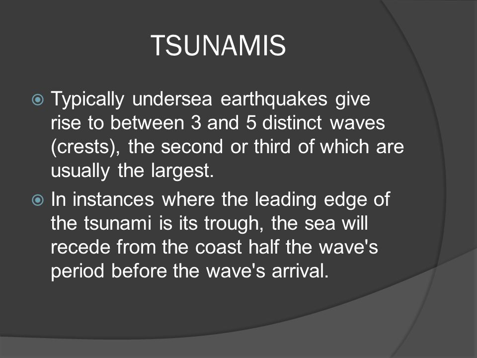 TSUNAMIS Typically undersea earthquakes give rise to between 3 and 5 distinct waves (crests), the second or third of which are usually the largest.
