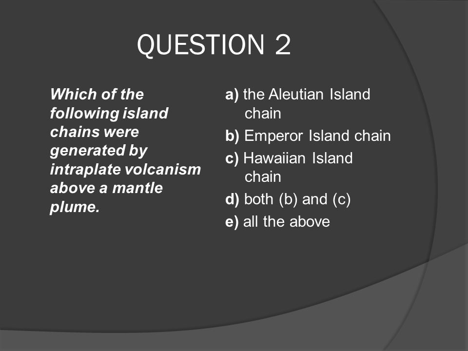 QUESTION 2 Which of the following island chains were generated by intraplate volcanism above a mantle plume.