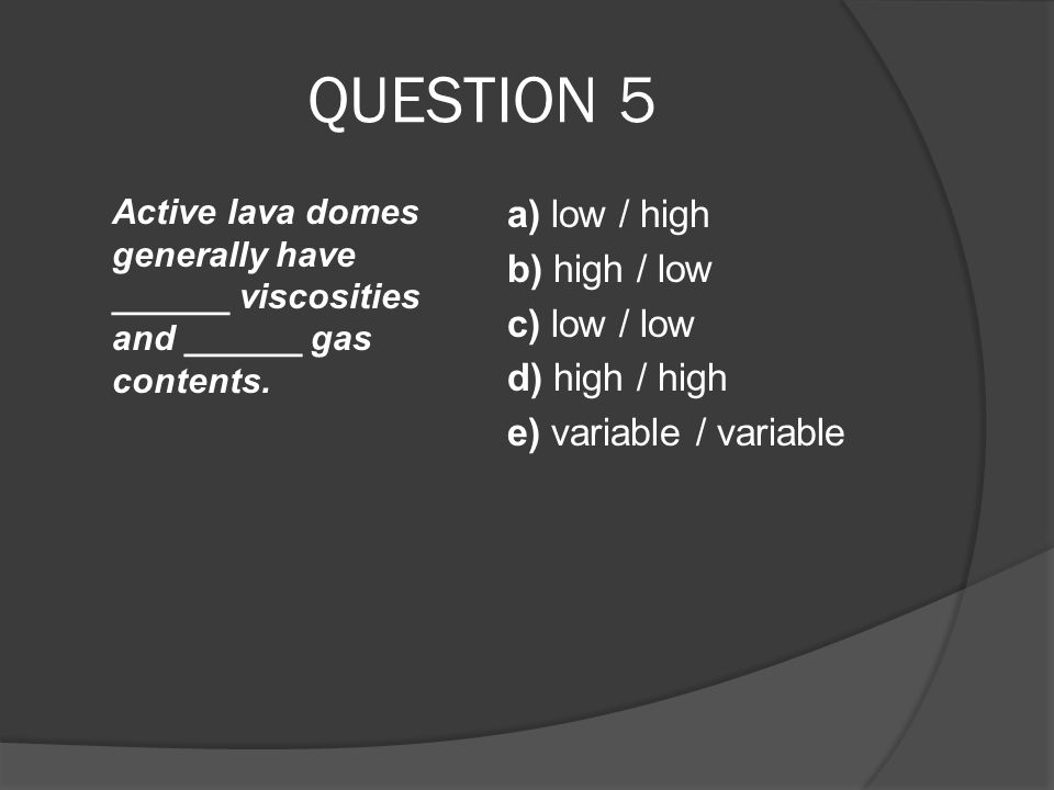 QUESTION 5 Active lava domes generally have ______ viscosities and ______ gas contents.
