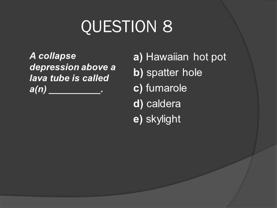 QUESTION 8 a) Hawaiian hot pot b) spatter hole c) fumarole d) caldera