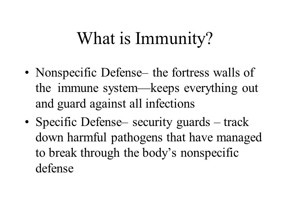 What is Immunity Nonspecific Defense– the fortress walls of the immune system—keeps everything out and guard against all infections.