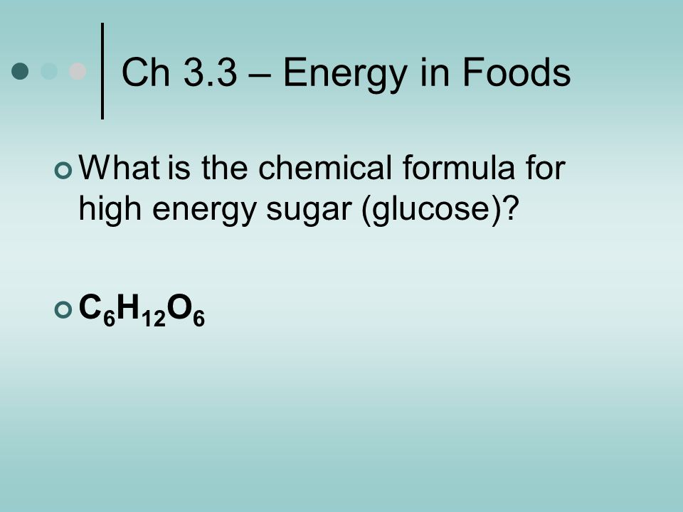 Ch 3.3 – Energy in Foods What is the chemical formula for high energy sugar (glucose) C6H12O6