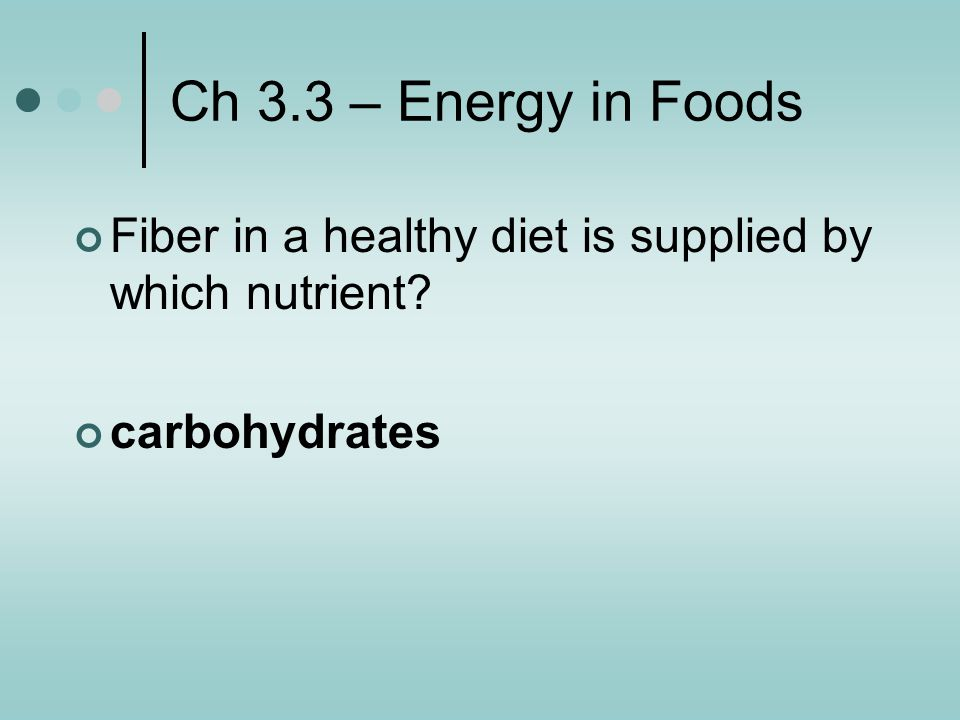 Ch 3.3 – Energy in Foods Fiber in a healthy diet is supplied by which nutrient carbohydrates