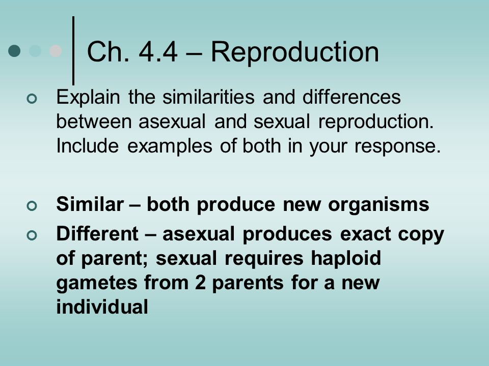 Ch. 4.4 – Reproduction Explain the similarities and differences between asexual and sexual reproduction. Include examples of both in your response.