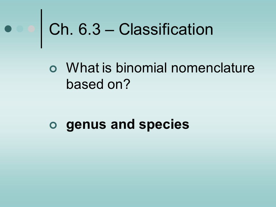 Ch. 6.3 – Classification What is binomial nomenclature based on
