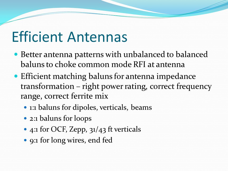 Efficient Antennas Better antenna patterns with unbalanced to balanced baluns to choke common mode RFI at antenna.