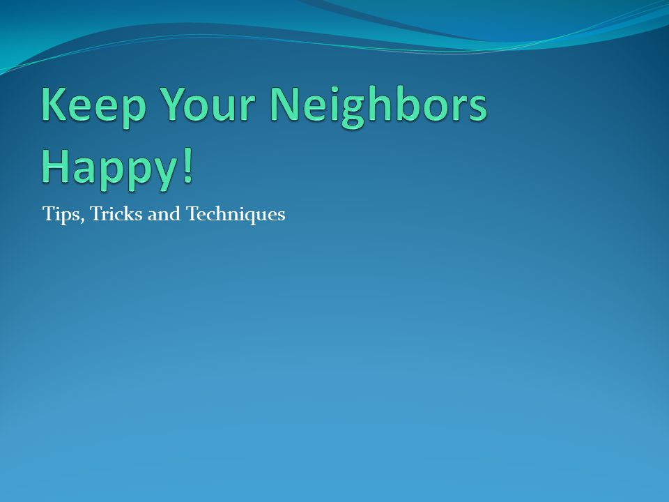 Keep Your Neighbors Happy!