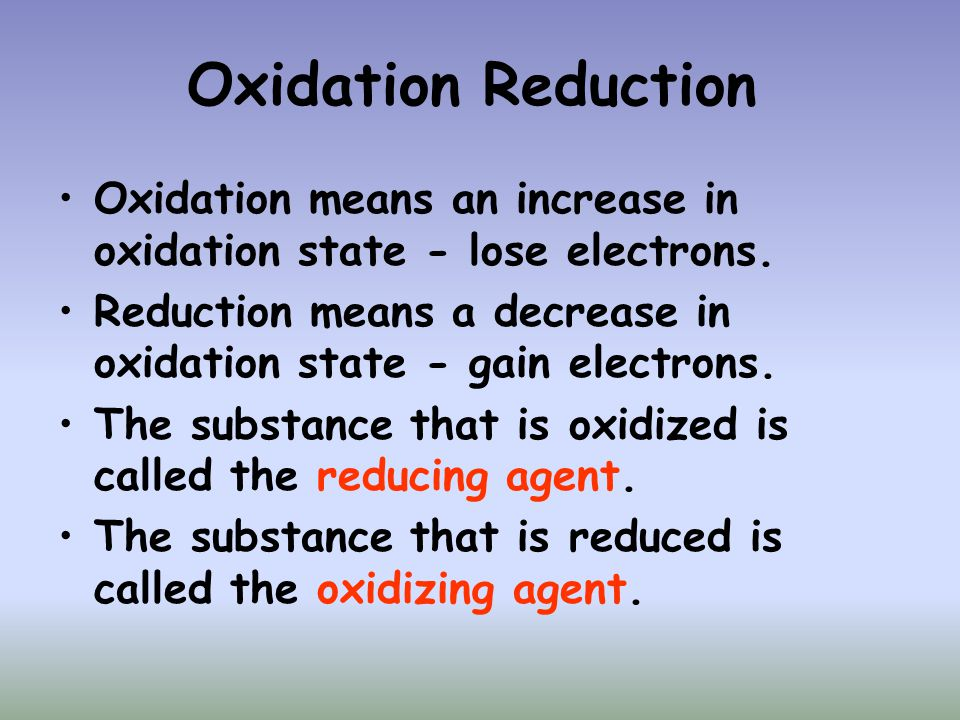 Oxidation Reduction Oxidation means an increase in oxidation state - lose electrons. Reduction means a decrease in oxidation state - gain electrons.