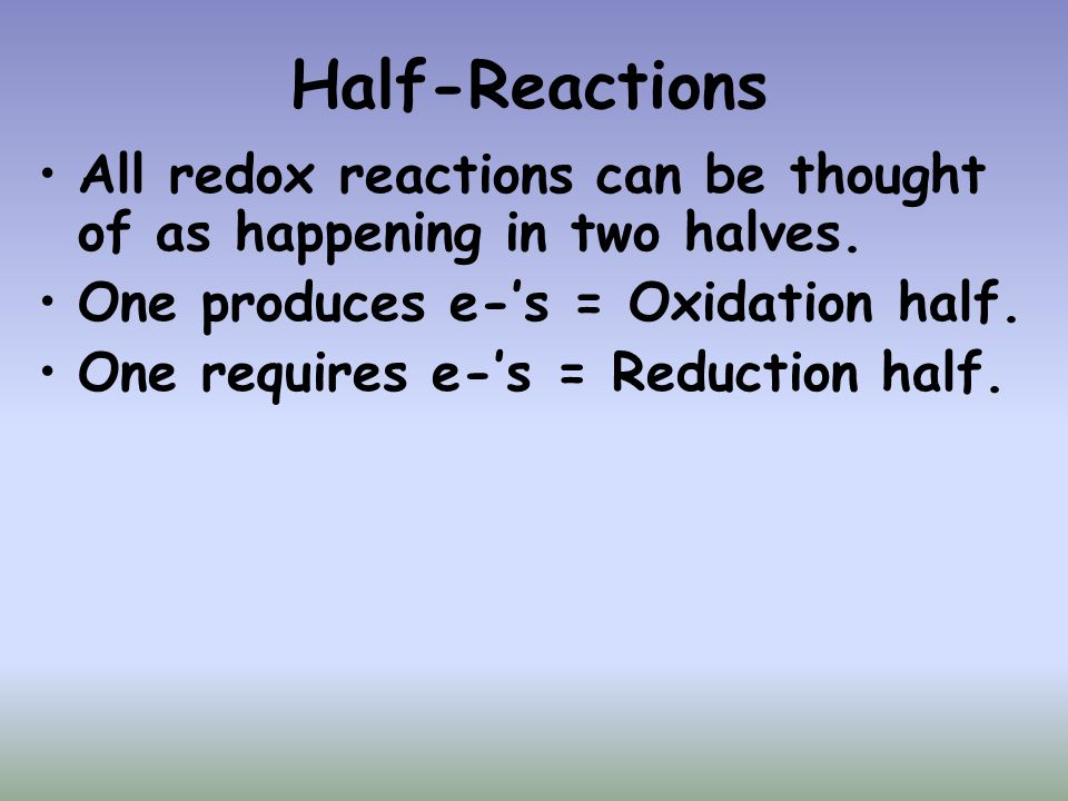 Half-Reactions All redox reactions can be thought of as happening in two halves. One produces e-'s = Oxidation half.