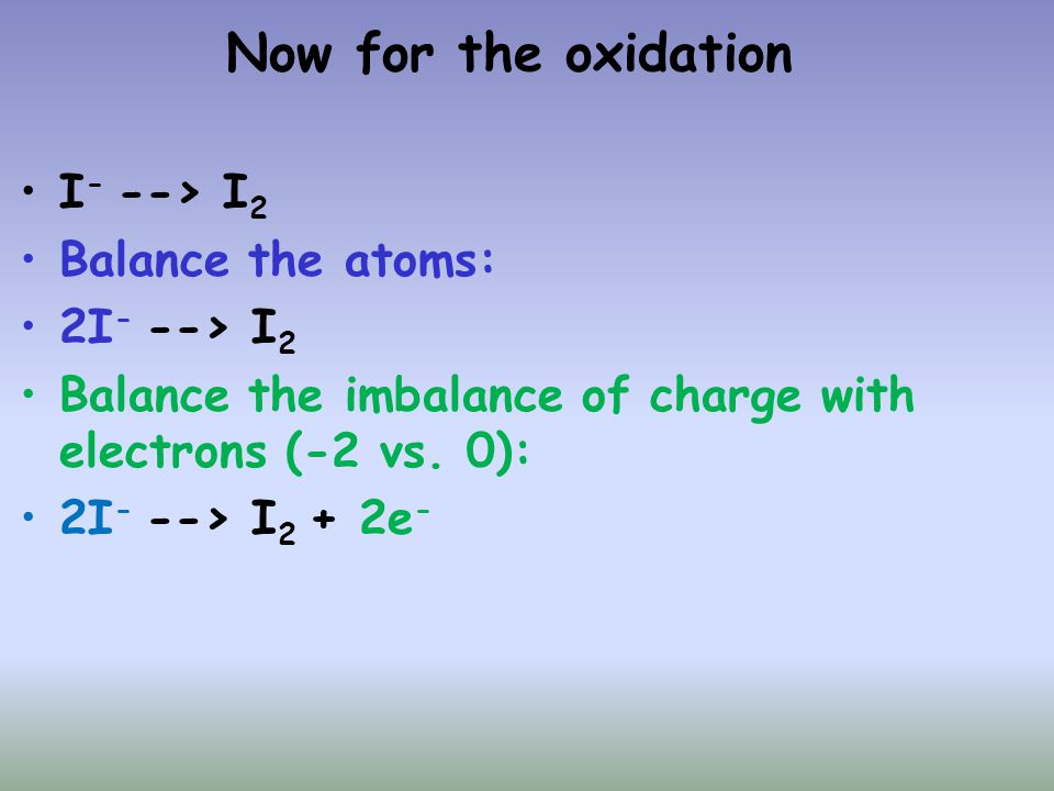 Now for the oxidation I- --> I2 Balance the atoms: 2I- --> I2