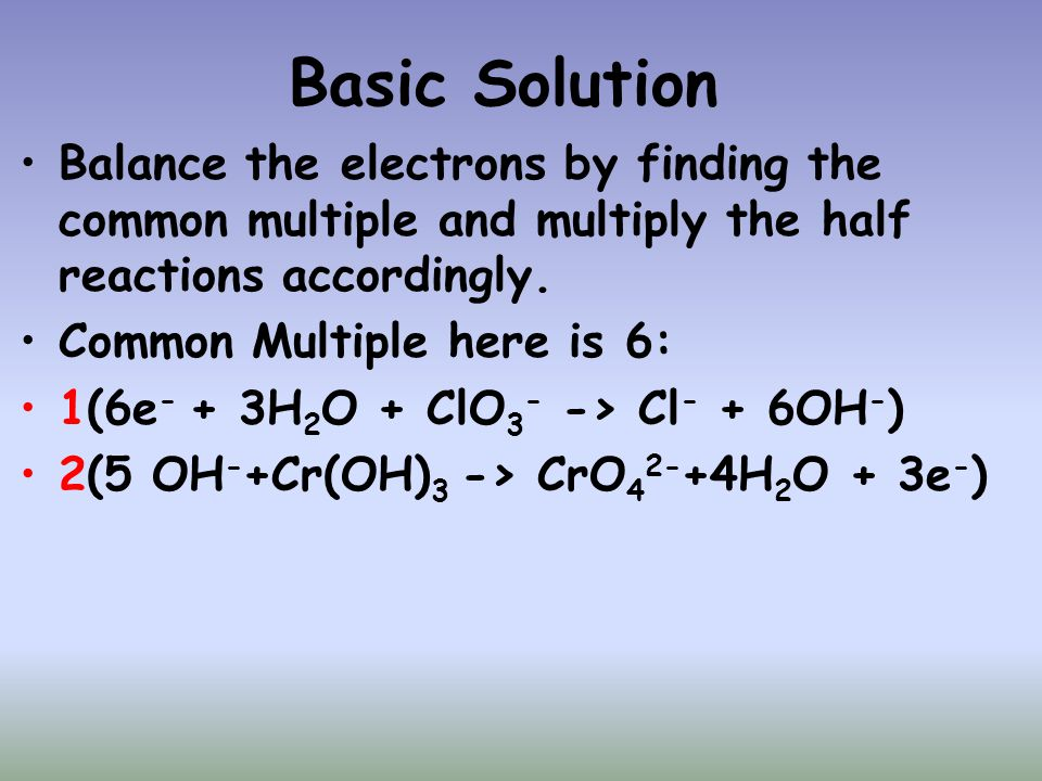 Basic Solution Balance the electrons by finding the common multiple and multiply the half reactions accordingly.