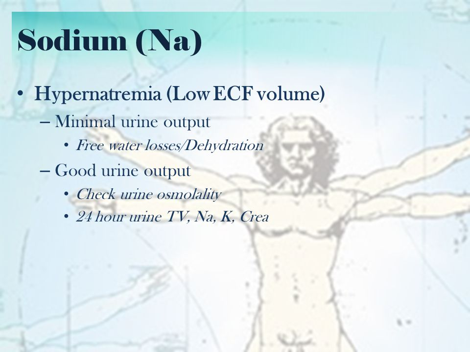 Sodium (Na) Hypernatremia (Low ECF volume) Minimal urine output