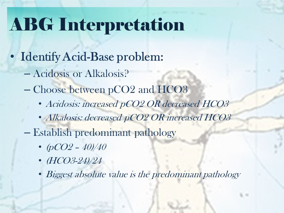 ABG Interpretation Identify Acid-Base problem: Acidosis or Alkalosis