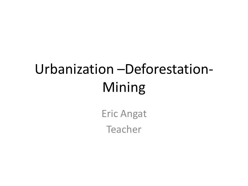 Urbanization –Deforestation- Mining