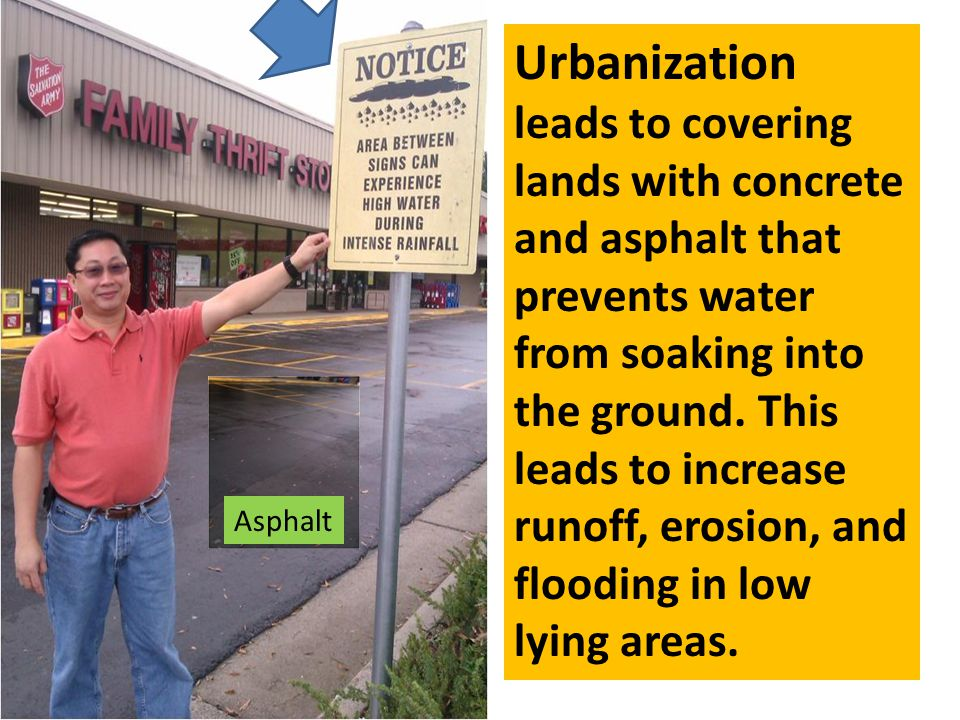 Urbanization leads to covering lands with concrete and asphalt that prevents water from soaking into the ground. This leads to increase runoff, erosion, and flooding in low lying areas.