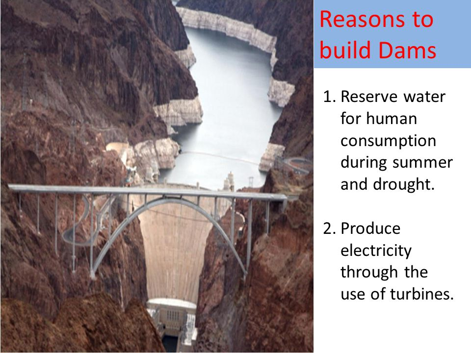 Reasons to build Dams Reserve water for human consumption during summer and drought.